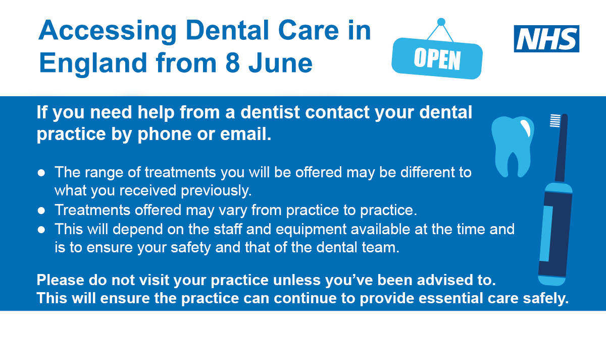 Accessing Dental Care in England from 8th June.  If you need help from a dentist contact your dental practice by phone or email.  The range of treatments you will be offered may be different to what you reeived previously. Treatments offered may vary from practice to practice. This will depend on the staff and equipment available at the time and is to ensure your safety and that of the dental team.  Please do not visit your practice unless you've been advised  to.  This will ensure the practice can continue to provide essential care safely.