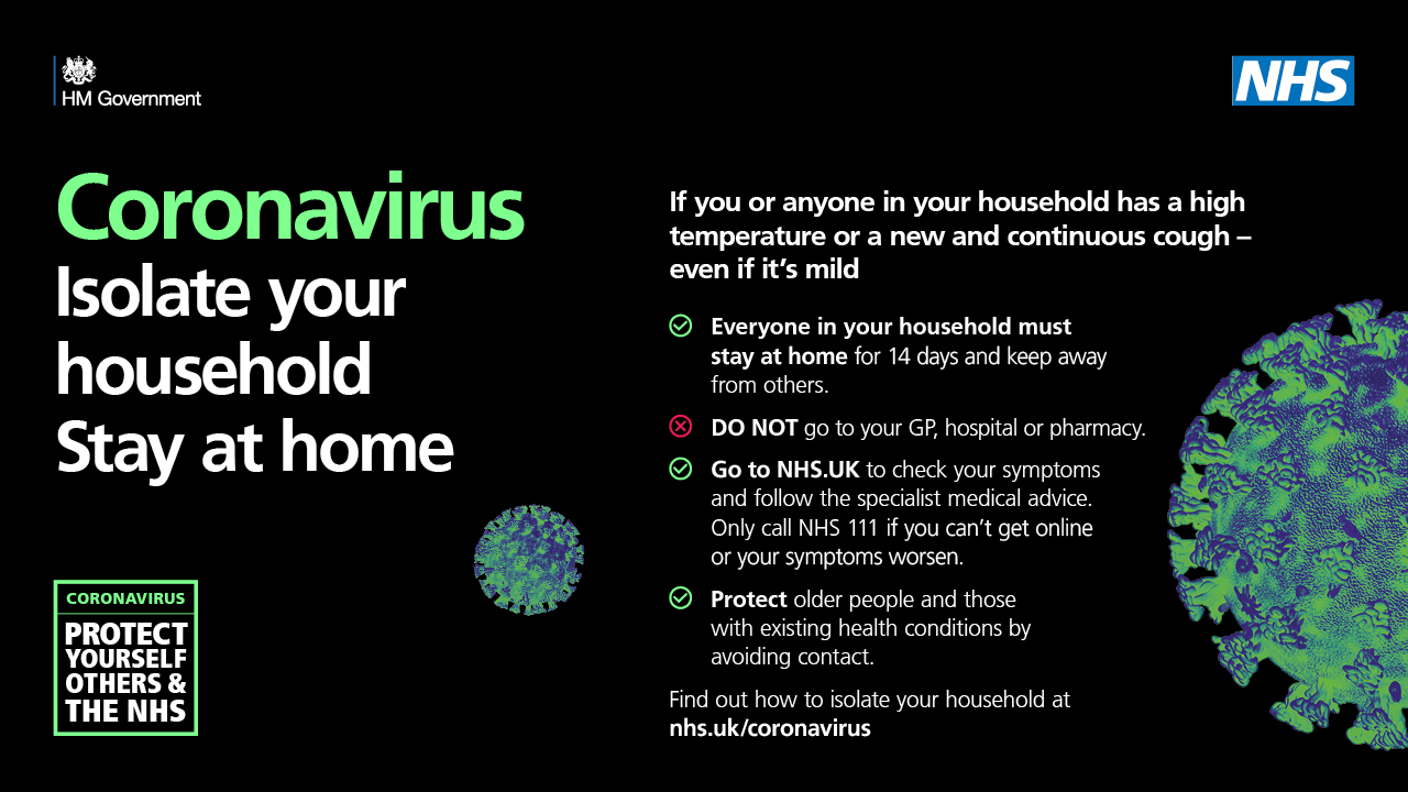 Coronavirus Isolate your household Stay at home. If you or anyone in your houshold has a high temperature or a new and continuous cough, even if it