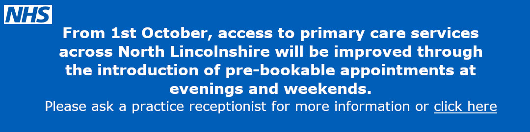 From 1st October, access to primary care services across North Lincolnshire will be improved through the introduction of pre-bookable appointments at evenings and weekends.  Please ask a practice receptionist for more information.